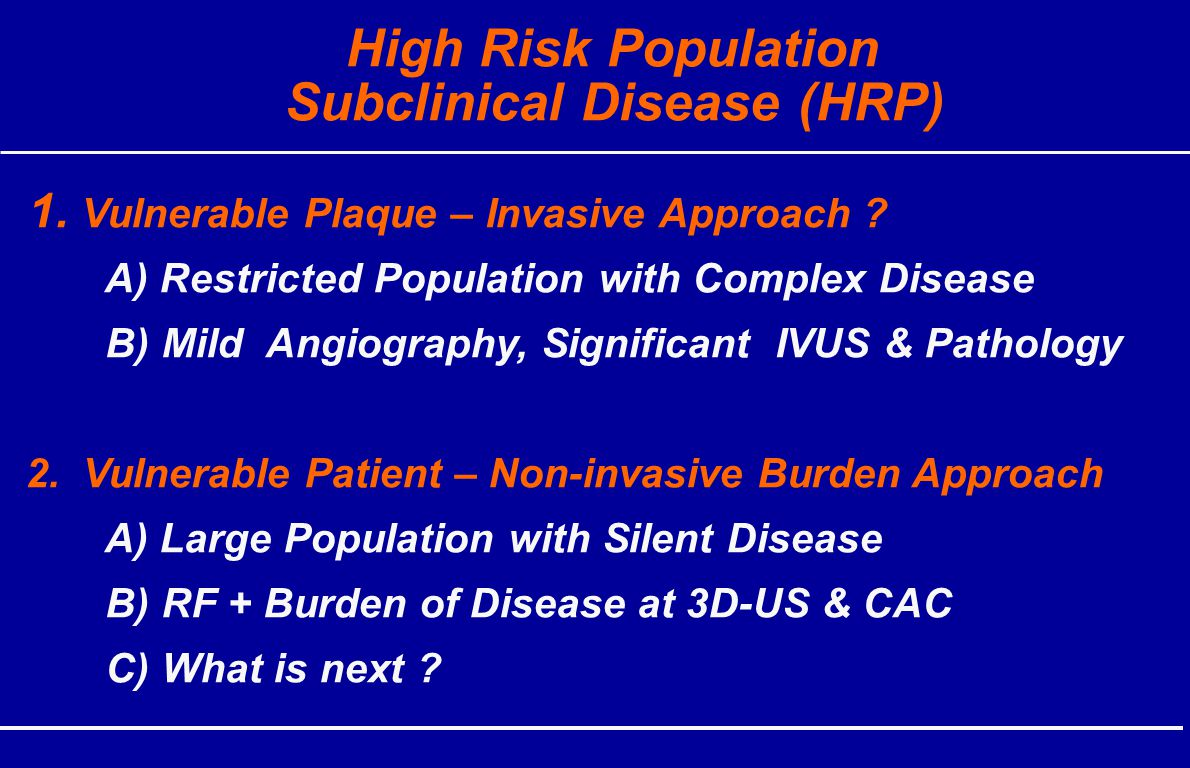 High Risk Population Subclinical Disease (HRP) 1. Vulnerable Plaque – Invasive Approach .