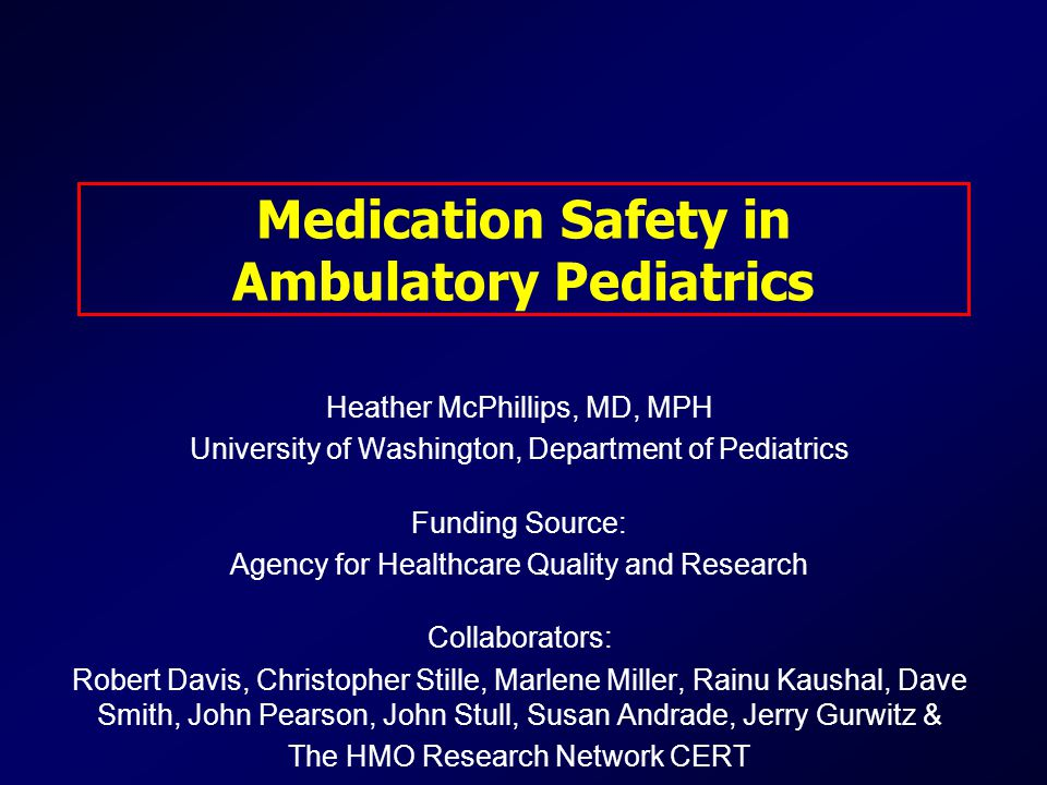 Medication Safety in Ambulatory Pediatrics Heather McPhillips, MD, MPH University of Washington, Department of Pediatrics Funding Source: Agency for Healthcare Quality and Research Collaborators: Robert Davis, Christopher Stille, Marlene Miller, Rainu Kaushal, Dave Smith, John Pearson, John Stull, Susan Andrade, Jerry Gurwitz & The HMO Research Network CERT