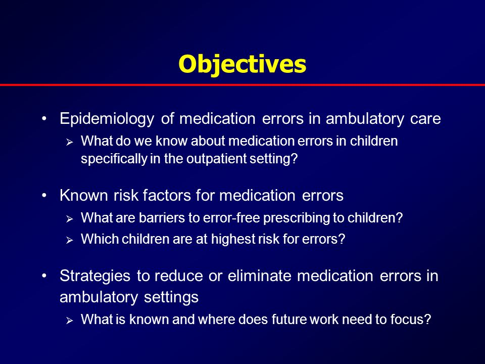 Objectives Epidemiology of medication errors in ambulatory care  What do we know about medication errors in children specifically in the outpatient setting.