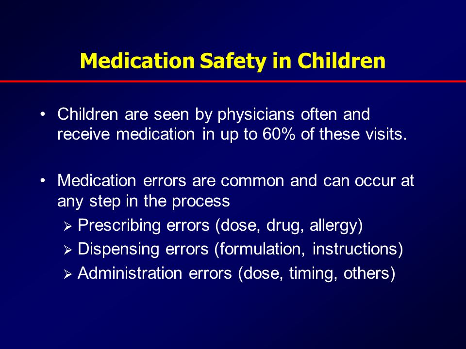 Medication Safety in Children Children are seen by physicians often and receive medication in up to 60% of these visits.