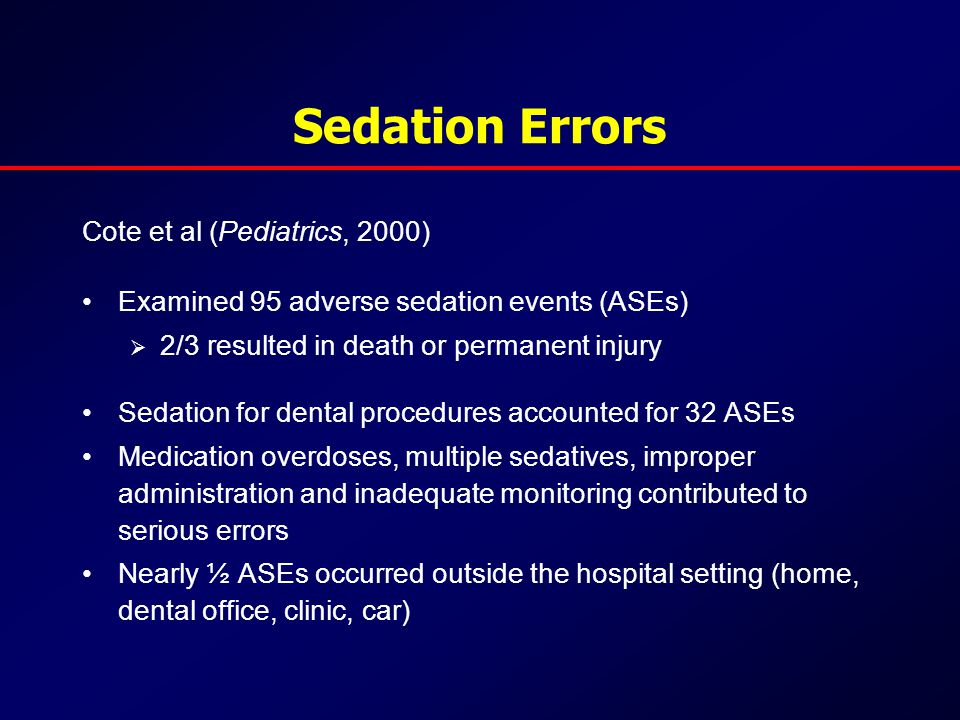 Sedation Errors Cote et al (Pediatrics, 2000) Examined 95 adverse sedation events (ASEs)  2/3 resulted in death or permanent injury Sedation for dental procedures accounted for 32 ASEs Medication overdoses, multiple sedatives, improper administration and inadequate monitoring contributed to serious errors Nearly ½ ASEs occurred outside the hospital setting (home, dental office, clinic, car)