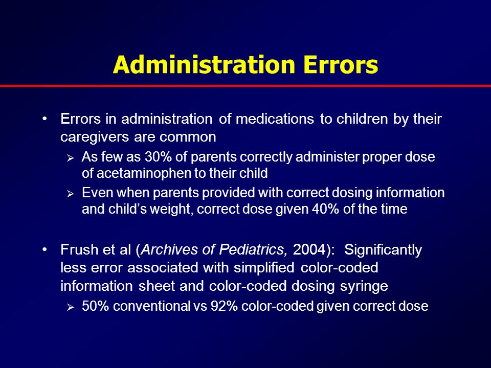 Administration Errors Errors in administration of medications to children by their caregivers are common  As few as 30% of parents correctly administer proper dose of acetaminophen to their child  Even when parents provided with correct dosing information and child's weight, correct dose given 40% of the time Frush et al (Archives of Pediatrics, 2004): Significantly less error associated with simplified color-coded information sheet and color-coded dosing syringe  50% conventional vs 92% color-coded given correct dose