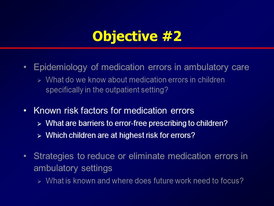 Objective #2 Epidemiology of medication errors in ambulatory care  What do we know about medication errors in children specifically in the outpatient setting.