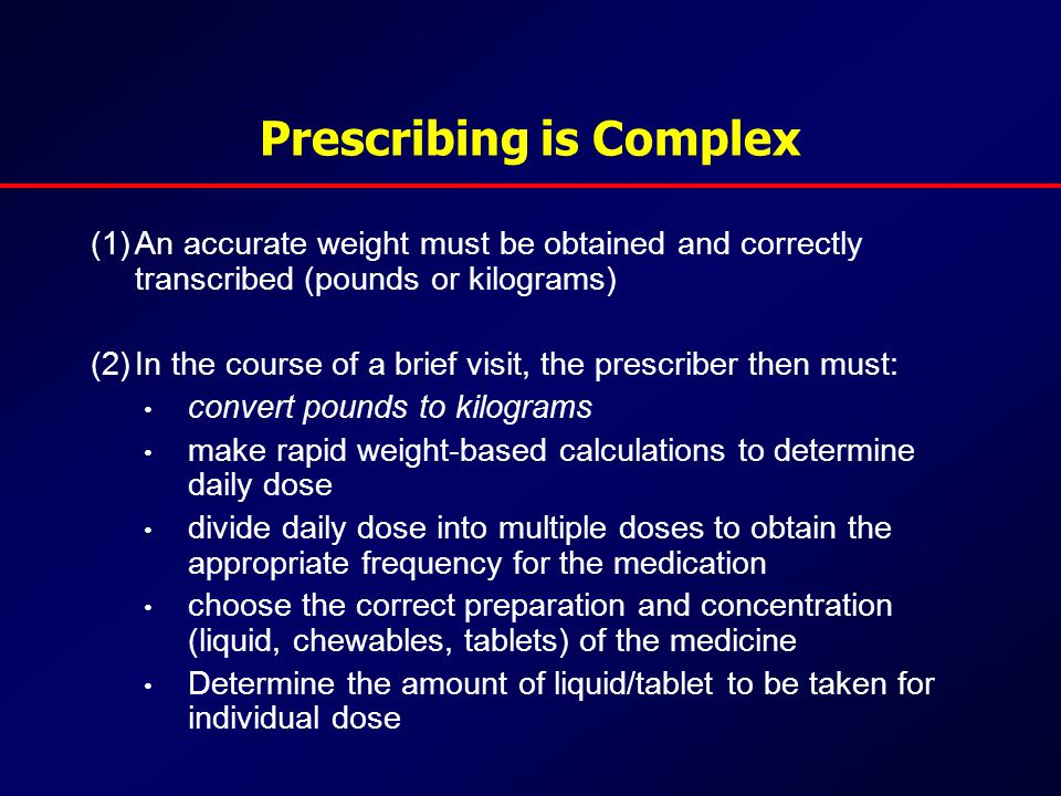 Prescribing is Complex (1)An accurate weight must be obtained and correctly transcribed (pounds or kilograms) (2)In the course of a brief visit, the prescriber then must: convert pounds to kilograms make rapid weight-based calculations to determine daily dose divide daily dose into multiple doses to obtain the appropriate frequency for the medication choose the correct preparation and concentration (liquid, chewables, tablets) of the medicine Determine the amount of liquid/tablet to be taken for individual dose