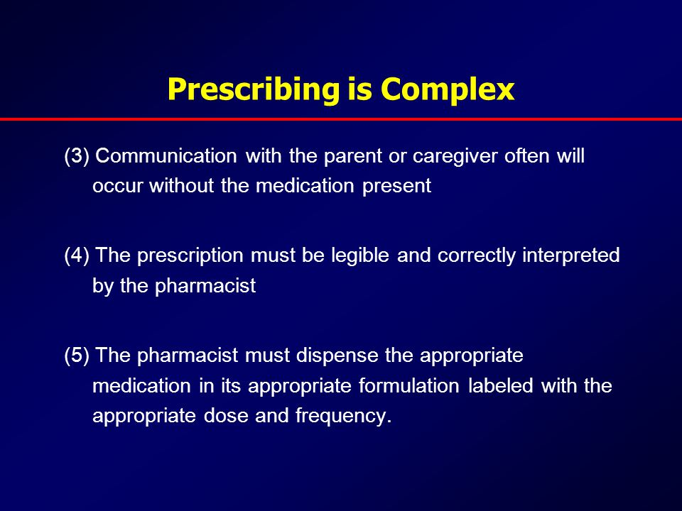 Prescribing is Complex (3) Communication with the parent or caregiver often will occur without the medication present (4) The prescription must be legible and correctly interpreted by the pharmacist (5) The pharmacist must dispense the appropriate medication in its appropriate formulation labeled with the appropriate dose and frequency.