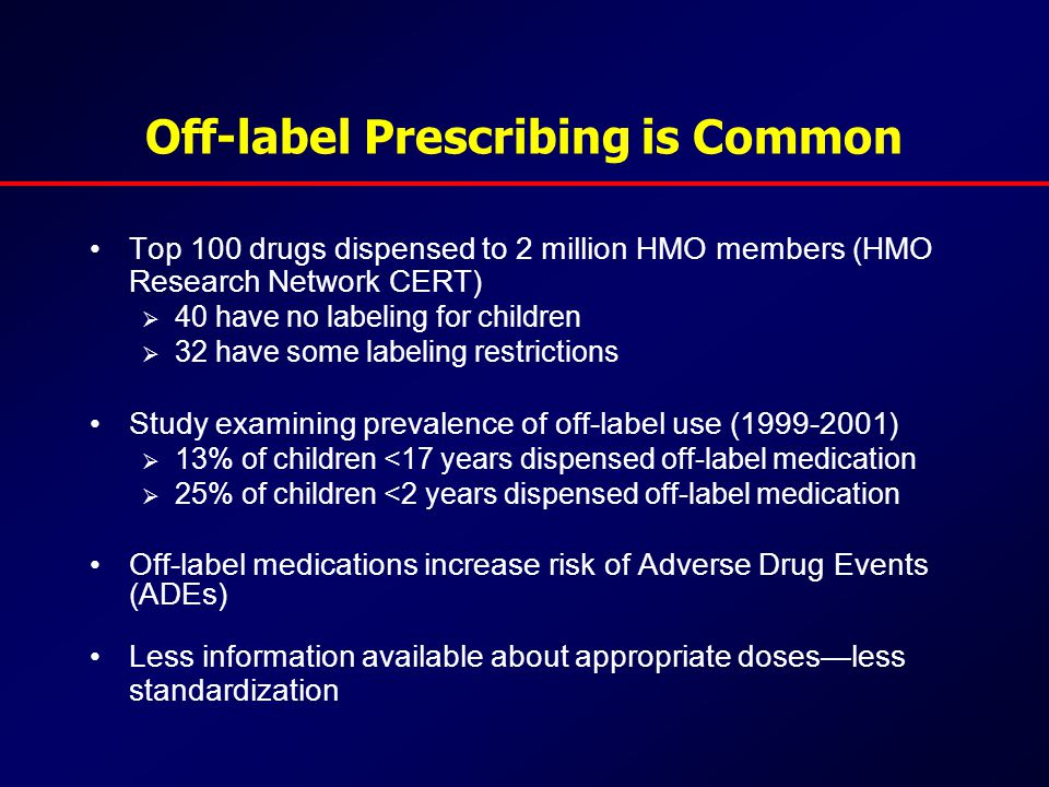 Off-label Prescribing is Common Top 100 drugs dispensed to 2 million HMO members (HMO Research Network CERT)  40 have no labeling for children  32 have some labeling restrictions Study examining prevalence of off-label use (1999-2001)  13% of children <17 years dispensed off-label medication  25% of children <2 years dispensed off-label medication Off-label medications increase risk of Adverse Drug Events (ADEs) Less information available about appropriate doses—less standardization