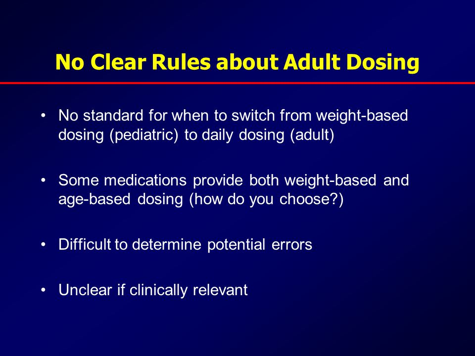 No Clear Rules about Adult Dosing No standard for when to switch from weight-based dosing (pediatric) to daily dosing (adult) Some medications provide both weight-based and age-based dosing (how do you choose ) Difficult to determine potential errors Unclear if clinically relevant