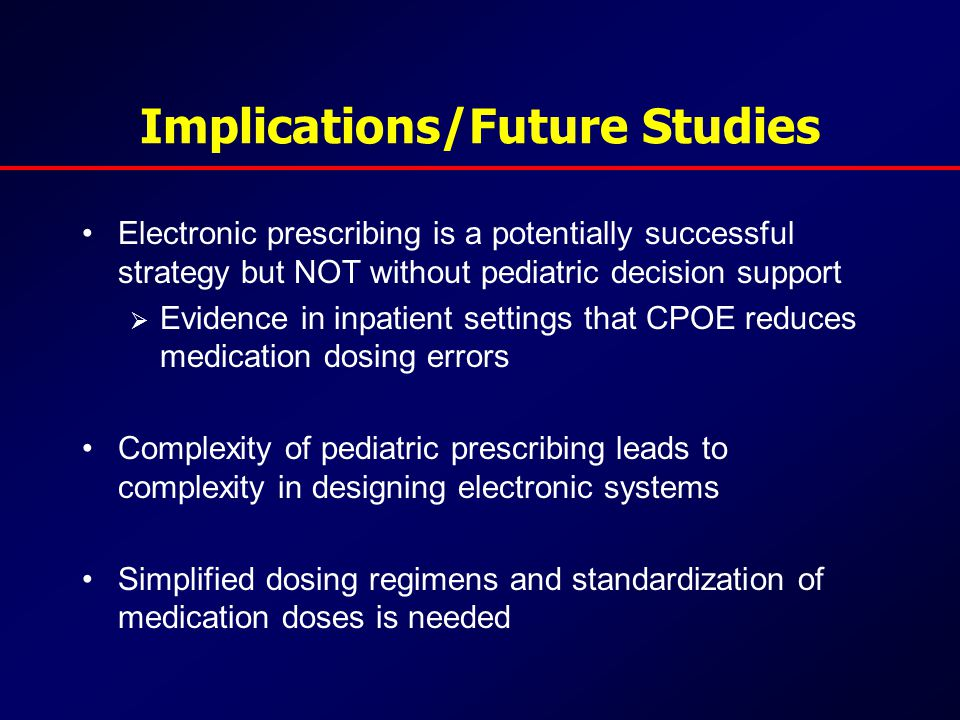 Implications/Future Studies Electronic prescribing is a potentially successful strategy but NOT without pediatric decision support  Evidence in inpatient settings that CPOE reduces medication dosing errors Complexity of pediatric prescribing leads to complexity in designing electronic systems Simplified dosing regimens and standardization of medication doses is needed