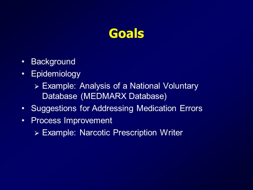 Goals Background Epidemiology  Example: Analysis of a National Voluntary Database (MEDMARX Database) Suggestions for Addressing Medication Errors Process Improvement  Example: Narcotic Prescription Writer