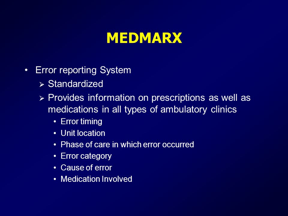 MEDMARX Error reporting System  Standardized  Provides information on prescriptions as well as medications in all types of ambulatory clinics Error timing Unit location Phase of care in which error occurred Error category Cause of error Medication Involved