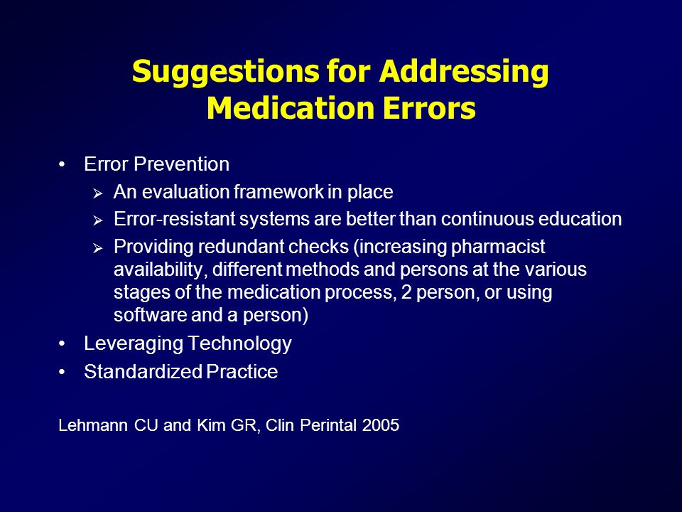 Suggestions for Addressing Medication Errors Error Prevention  An evaluation framework in place  Error-resistant systems are better than continuous education  Providing redundant checks (increasing pharmacist availability, different methods and persons at the various stages of the medication process, 2 person, or using software and a person) Leveraging Technology Standardized Practice Lehmann CU and Kim GR, Clin Perintal 2005