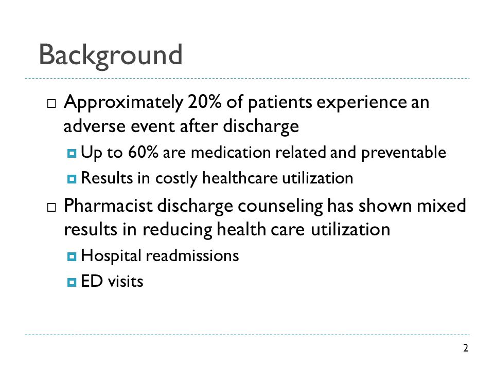 Background  Approximately 20% of patients experience an adverse event after discharge  Up to 60% are medication related and preventable  Results in