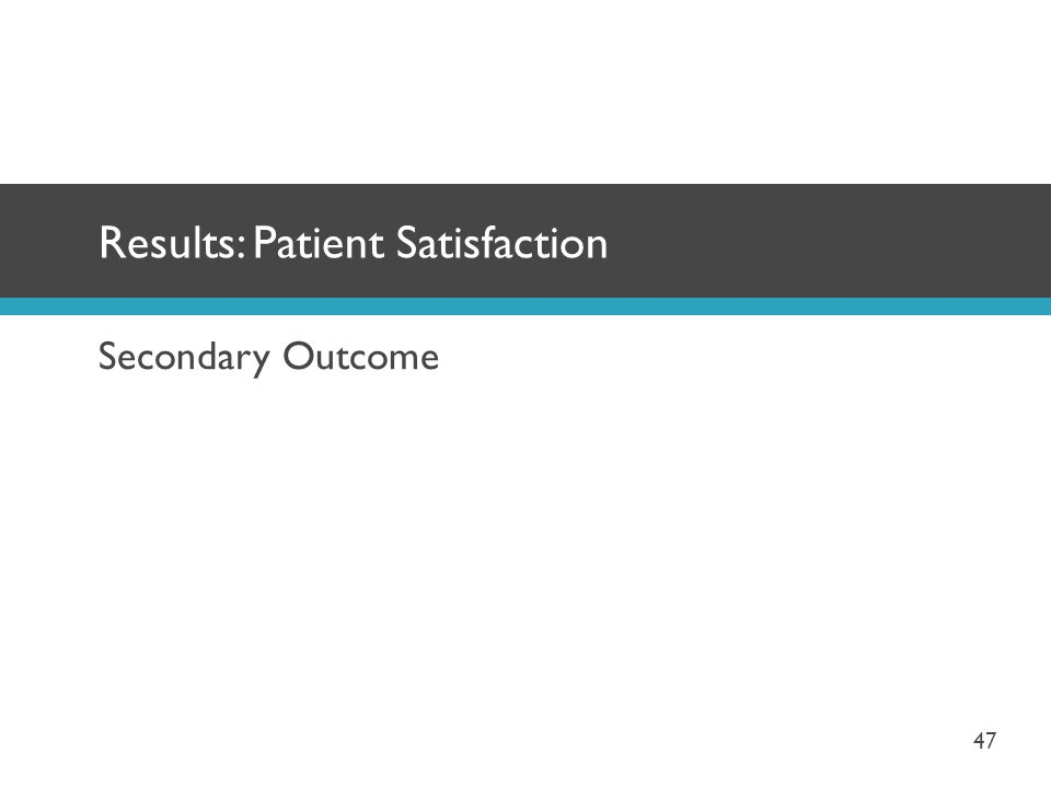 Secondary Outcome Results: Patient Satisfaction 47