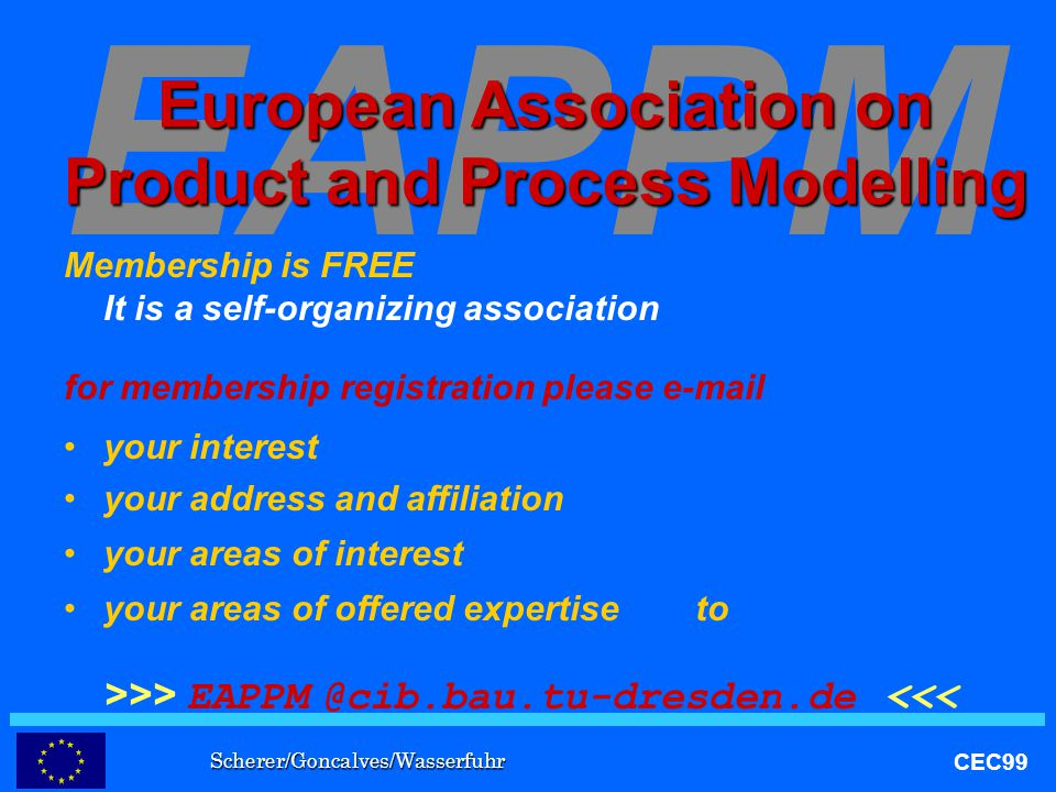 Scherer/Goncalves/Wasserfuhr CEC99 EAPPM European Association on Product and Process Modelling Membership is FREE It is a self-organizing association for membership registration please e-mail your interest your address and affiliation your areas of interest your areas of offered expertise to >>> EAPPM @cib.bau.tu-dresden.de <<<