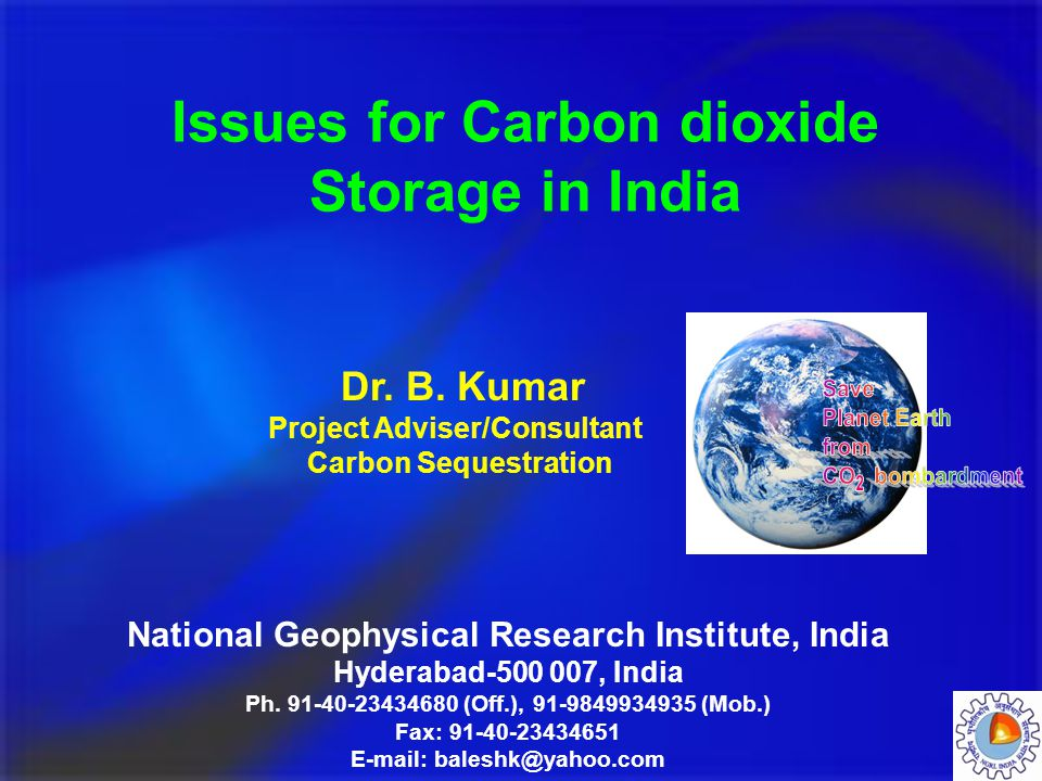 Issues for Carbon dioxide Storage in India National Geophysical Research Institute, India Hyderabad-500 007, India Ph. 91-40-23434680 (Off.), 91-98499