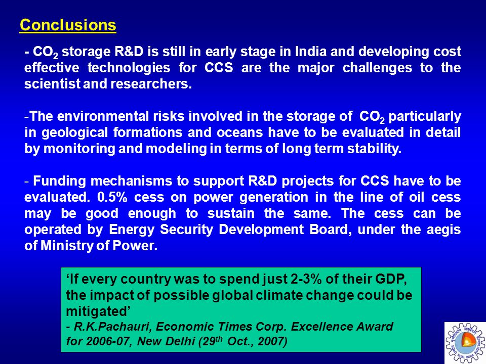 Conclusions - CO 2 storage R&D is still in early stage in India and developing cost effective technologies for CCS are the major challenges to the sci