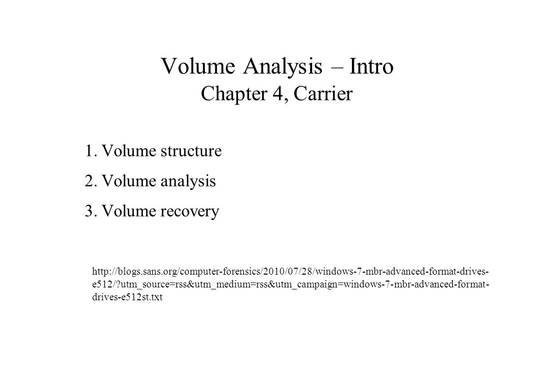 Volume Analysis – Intro Chapter 4, Carrier 1.Volume structure 2.Volume analysis 3.Volume recovery http://blogs.sans.org/computer-forensics/2010/07/28/windows-7-mbr-advanced-format-drives- e512/ utm_source=rss&utm_medium=rss&utm_campaign=windows-7-mbr-advanced-format- drives-e512st.txt