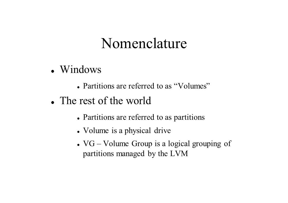 Nomenclature Windows Partitions are referred to as Volumes The rest of the world Partitions are referred to as partitions Volume is a physical drive VG – Volume Group is a logical grouping of partitions managed by the LVM