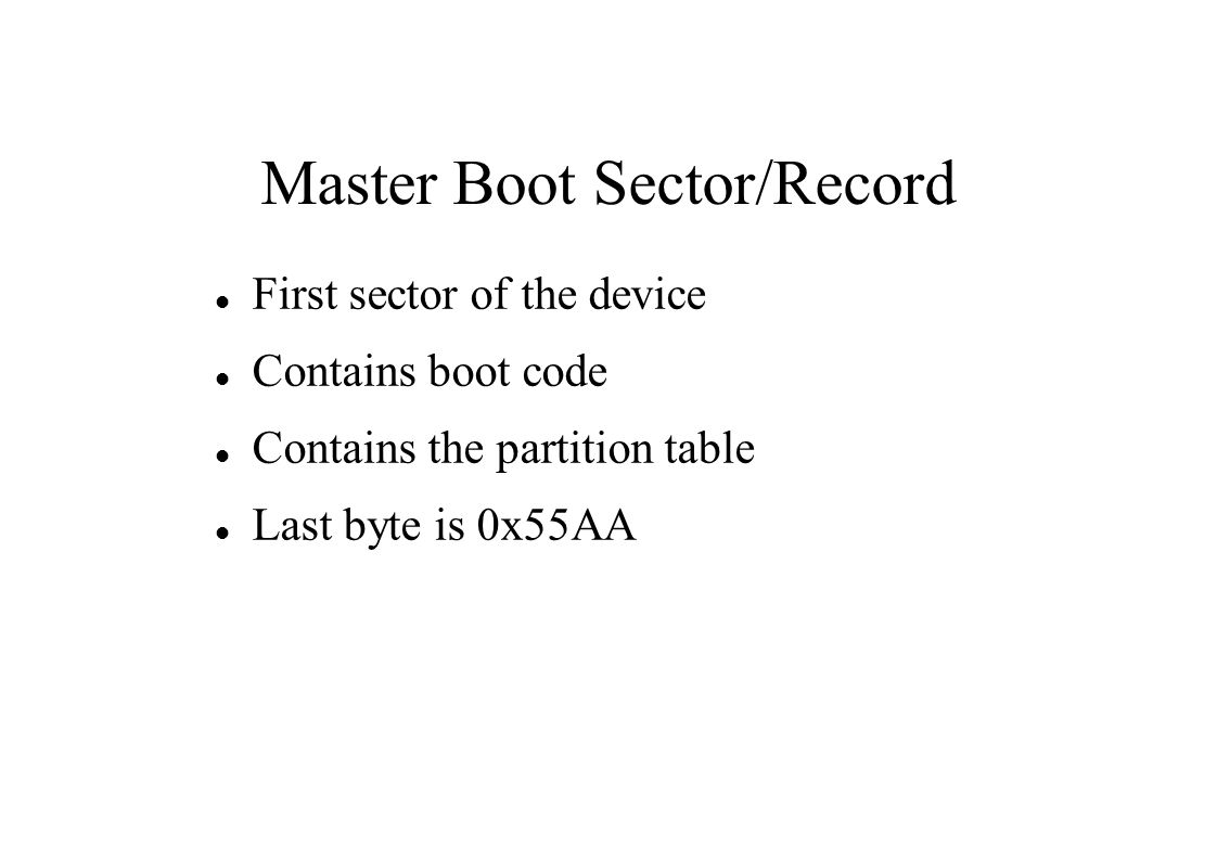 Master Boot Sector/Record First sector of the device Contains boot code Contains the partition table Last byte is 0x55AA
