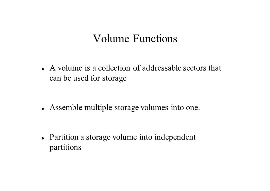Volume Functions A volume is a collection of addressable sectors that can be used for storage Assemble multiple storage volumes into one.