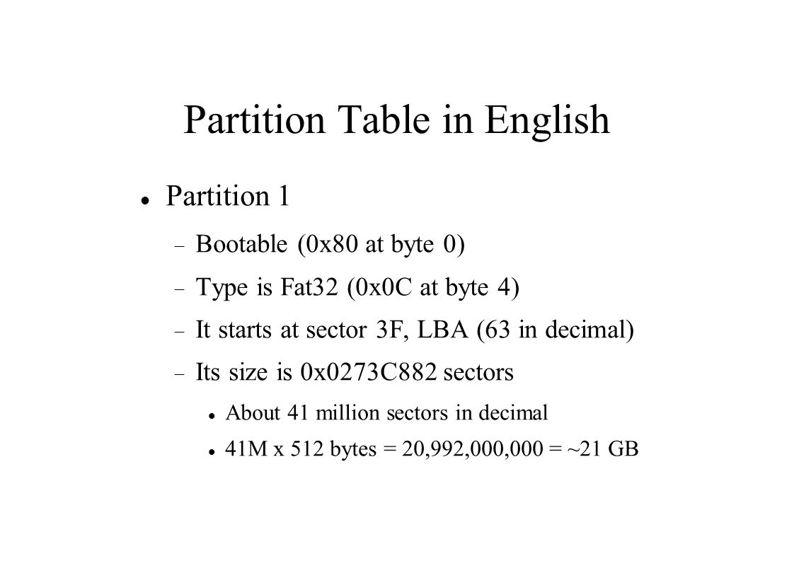 Partition Table in English Partition 1  Bootable (0x80 at byte 0)  Type is Fat32 (0x0C at byte 4)  It starts at sector 3F, LBA (63 in decimal)  Its size is 0x0273C882 sectors About 41 million sectors in decimal 41M x 512 bytes = 20,992,000,000 = ~21 GB