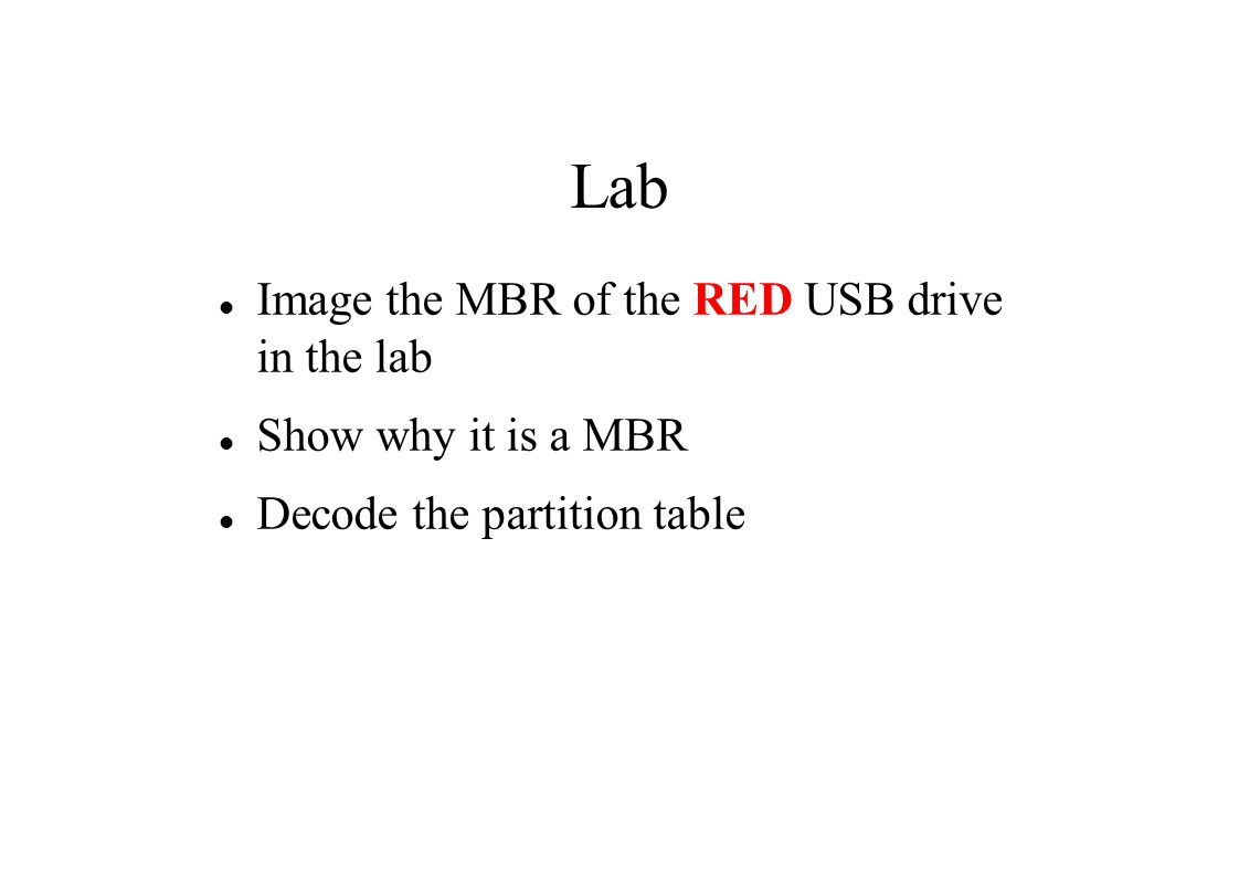 Lab Image the MBR of the RED USB drive in the lab Show why it is a MBR Decode the partition table