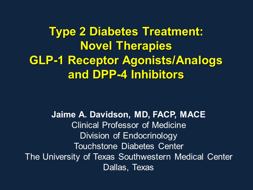 Type 2 Diabetes Treatment: Novel Therapies GLP-1 Receptor Agonists/Analogs and DPP-4 Inhibitors Jaime A. Davidson, MD, FACP, MACE Clinical Professor o