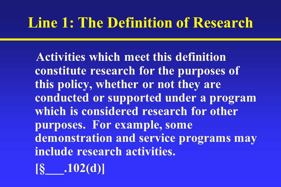 Line 1: The Definition of Research Activities which meet this definition constitute research for the purposes of this policy, whether or not they are conducted or supported under a program which is considered research for other purposes.