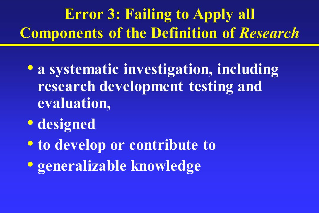 Error 3: Failing to Apply all Components of the Definition of Research a systematic investigation, including research development testing and evaluation, designed to develop or contribute to generalizable knowledge