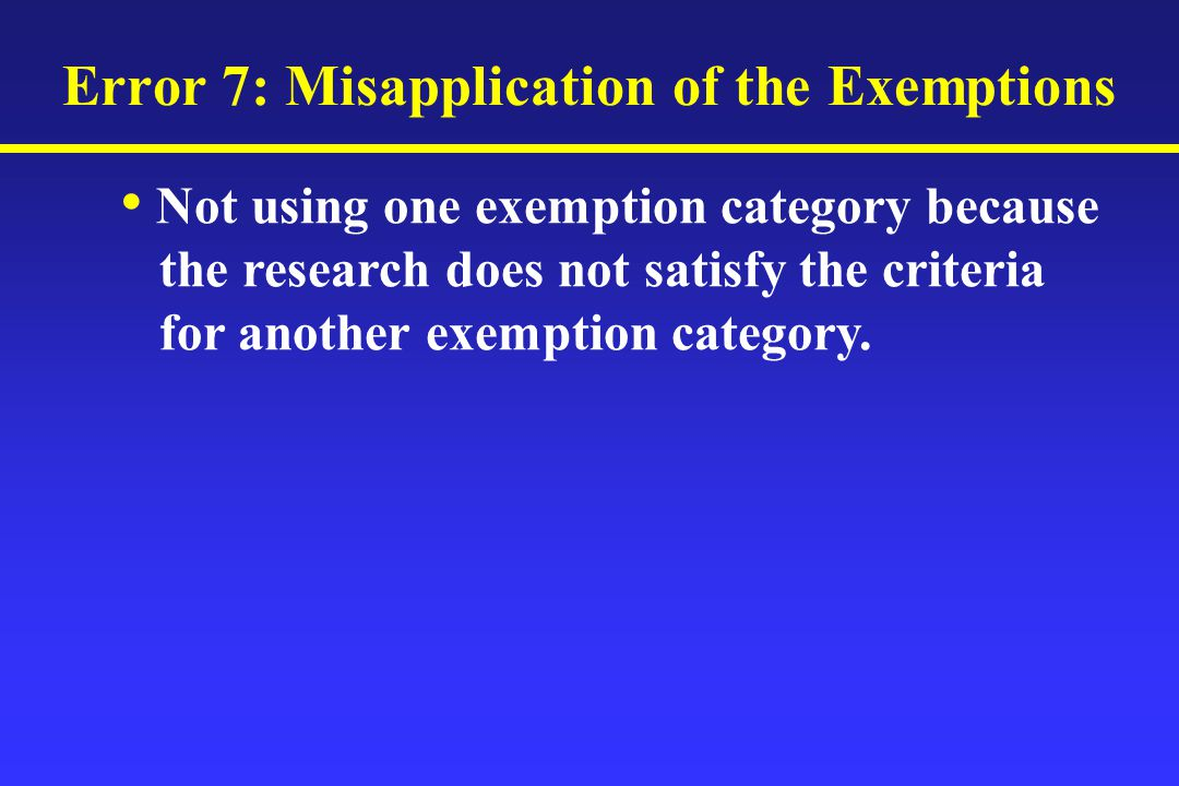 Error 7: Misapplication of the Exemptions Not using one exemption category because the research does not satisfy the criteria for another exemption category.