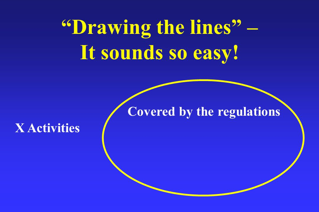 Drawing the lines – It sounds so easy! X Activities Covered by the regulations