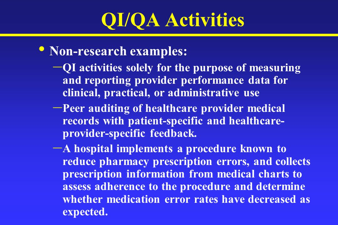 QI/QA Activities Non-research examples: – QI activities solely for the purpose of measuring and reporting provider performance data for clinical, practical, or administrative use – Peer auditing of healthcare provider medical records with patient-specific and healthcare- provider-specific feedback.