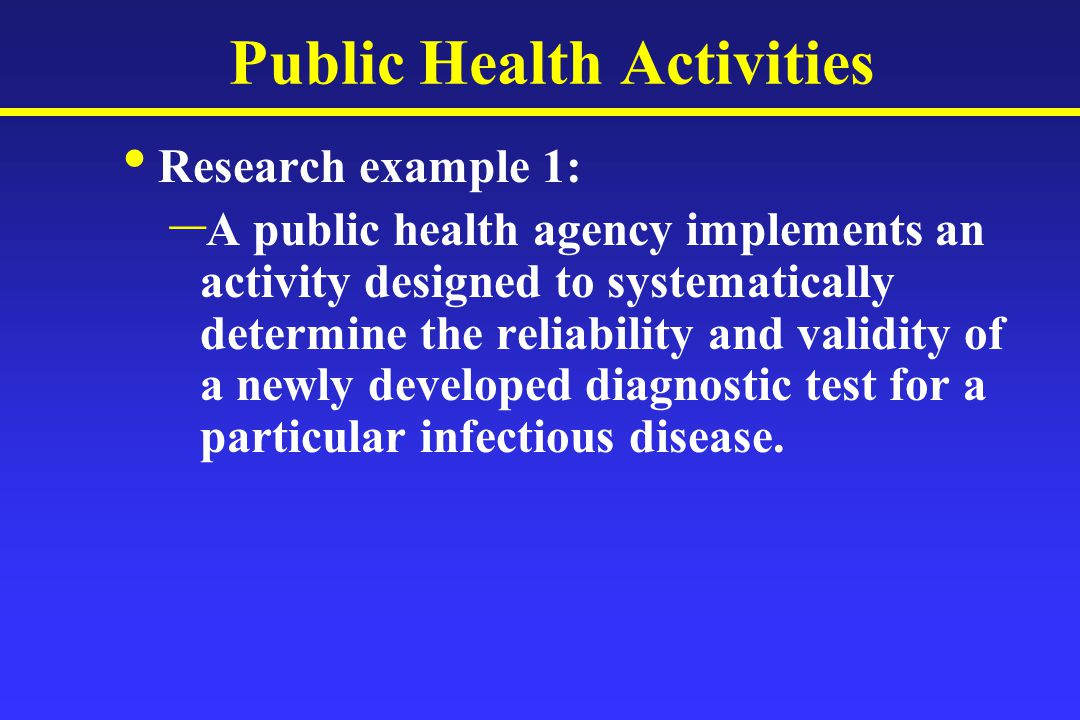 Public Health Activities Research example 1: – A public health agency implements an activity designed to systematically determine the reliability and validity of a newly developed diagnostic test for a particular infectious disease.