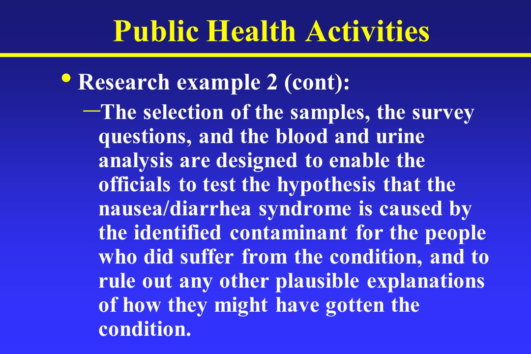 Public Health Activities Research example 2 (cont): – The selection of the samples, the survey questions, and the blood and urine analysis are designed to enable the officials to test the hypothesis that the nausea/diarrhea syndrome is caused by the identified contaminant for the people who did suffer from the condition, and to rule out any other plausible explanations of how they might have gotten the condition.