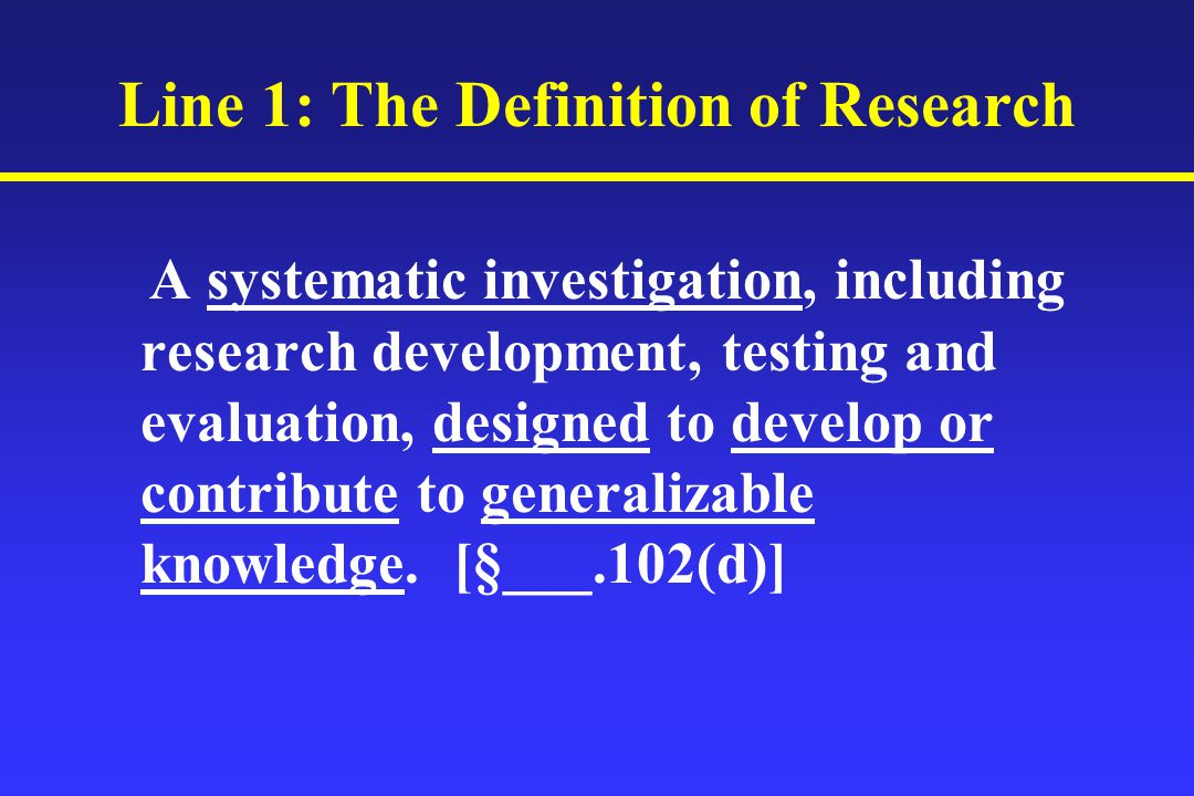 Line 1: The Definition of Research A systematic investigation, including research development, testing and evaluation, designed to develop or contribute to generalizable knowledge.
