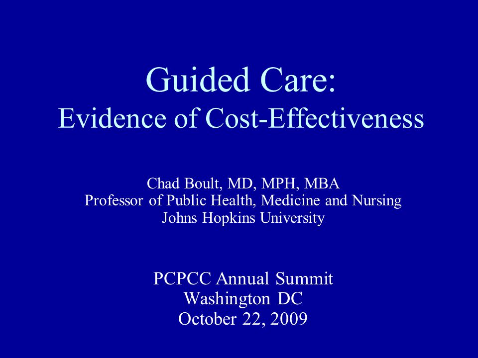Guided Care: Evidence of Cost-Effectiveness Chad Boult, MD, MPH, MBA Professor of Public Health, Medicine and Nursing Johns Hopkins University PCPCC Annual Summit Washington DC October 22, 2009
