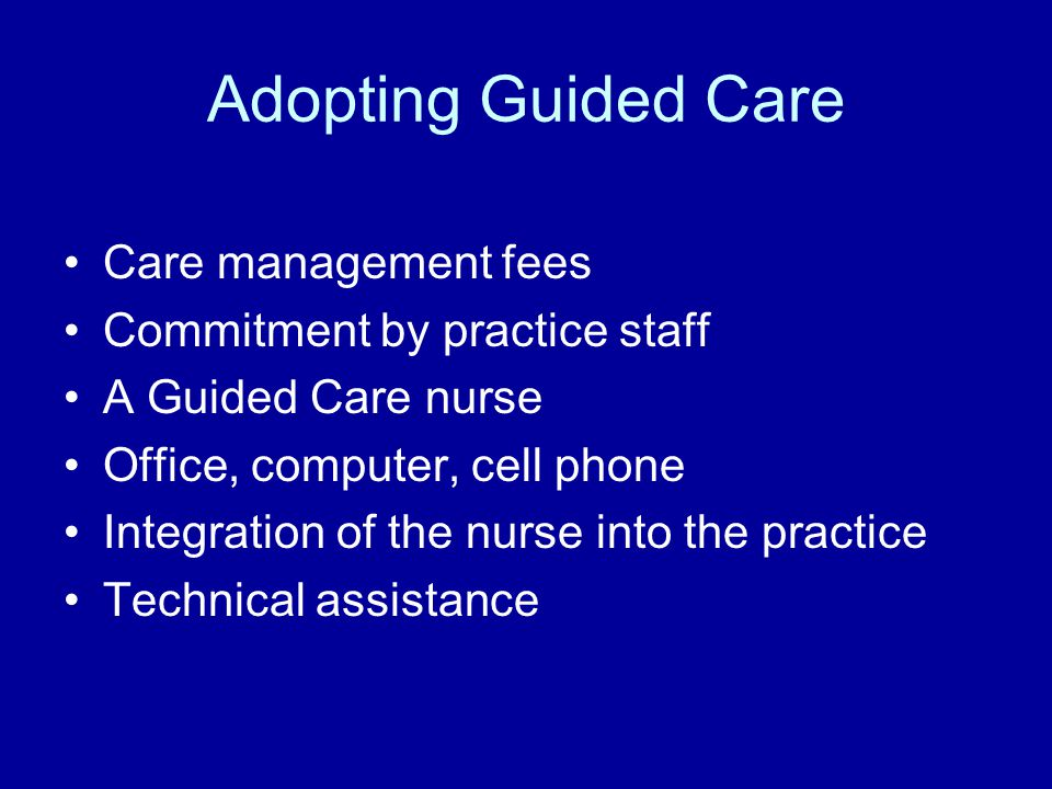 Adopting Guided Care Care management fees Commitment by practice staff A Guided Care nurse Office, computer, cell phone Integration of the nurse into the practice Technical assistance