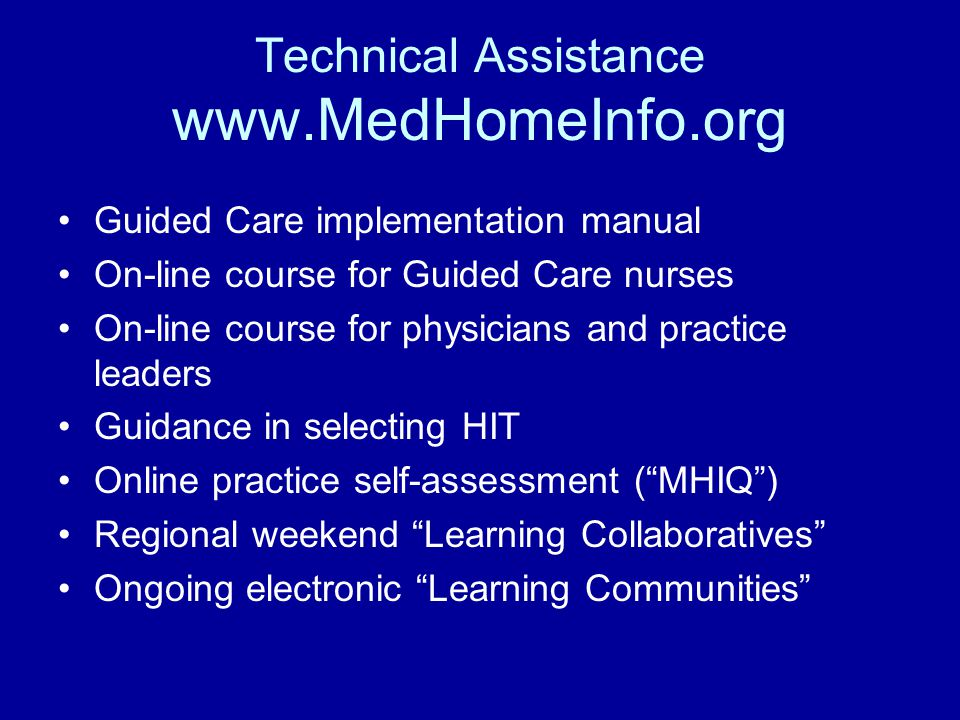 Technical Assistance www.MedHomeInfo.org Guided Care implementation manual On-line course for Guided Care nurses On-line course for physicians and practice leaders Guidance in selecting HIT Online practice self-assessment ( MHIQ ) Regional weekend Learning Collaboratives Ongoing electronic Learning Communities