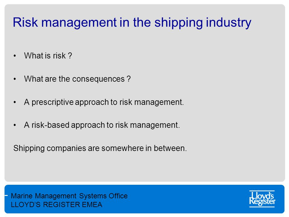 Marine Management Systems Office LLOYD'S REGISTER EMEA Risk management in the shipping industry What is risk ? What are the consequences ? A prescript