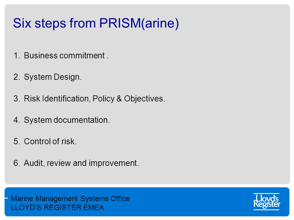 Marine Management Systems Office LLOYD'S REGISTER EMEA Six steps from PRISM(arine) 1.Business commitment. 2.System Design. 3.Risk Identification, Poli
