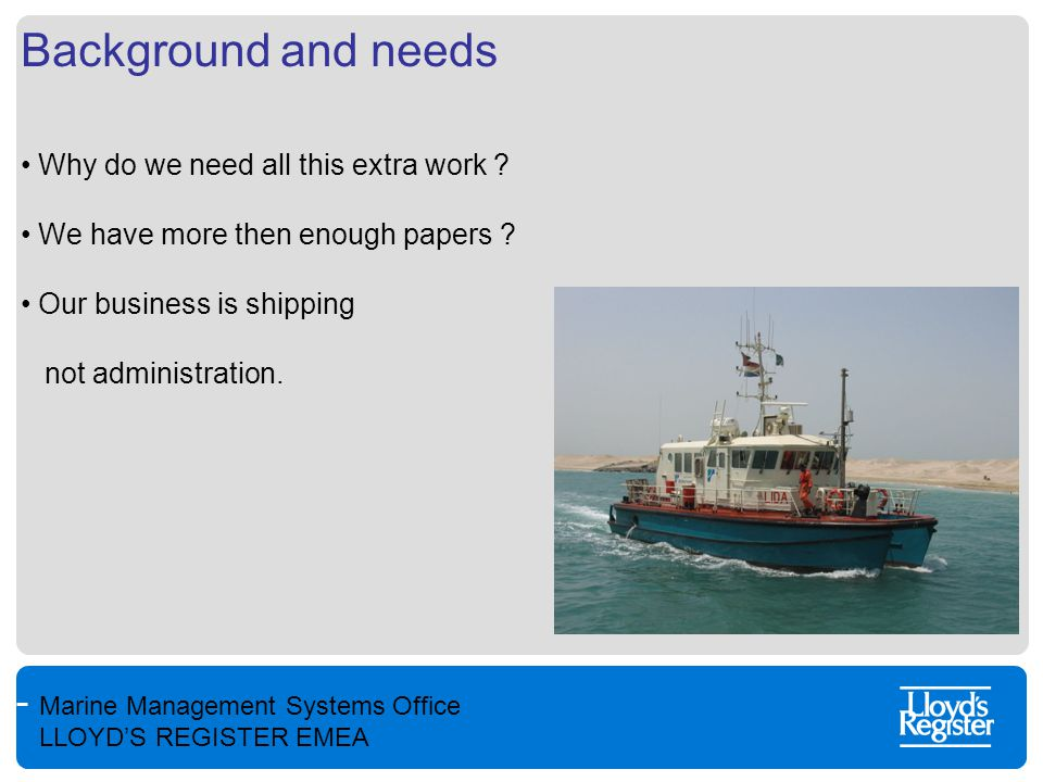Marine Management Systems Office LLOYD'S REGISTER EMEA Background and needs Why do we need all this extra work ? We have more then enough papers ? Our