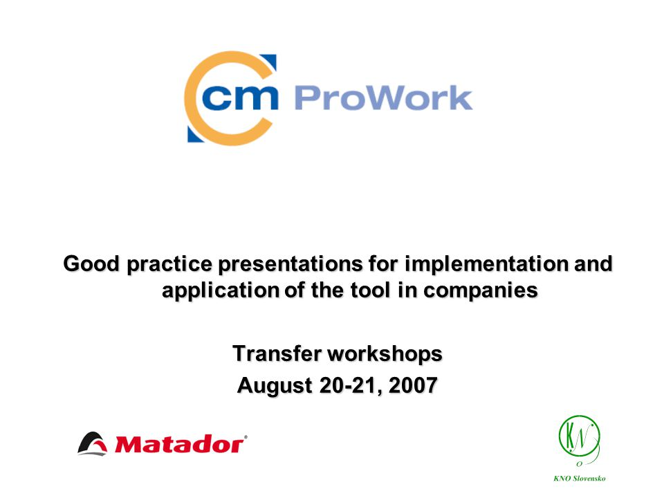 Agenda of Transfer Workshop 12.30 – 13.30 Introduction – Matador, KNO CM Pro Work Tool Goals Partners Project phases CM Pro Work Competence Model CM ProWork Tool Structure 13.30 – 15.30 Testing CM Pro Work Tool in transfer companies 15.30 – 17.00 Application of CM PRO Work tool in Matador, the pilot company