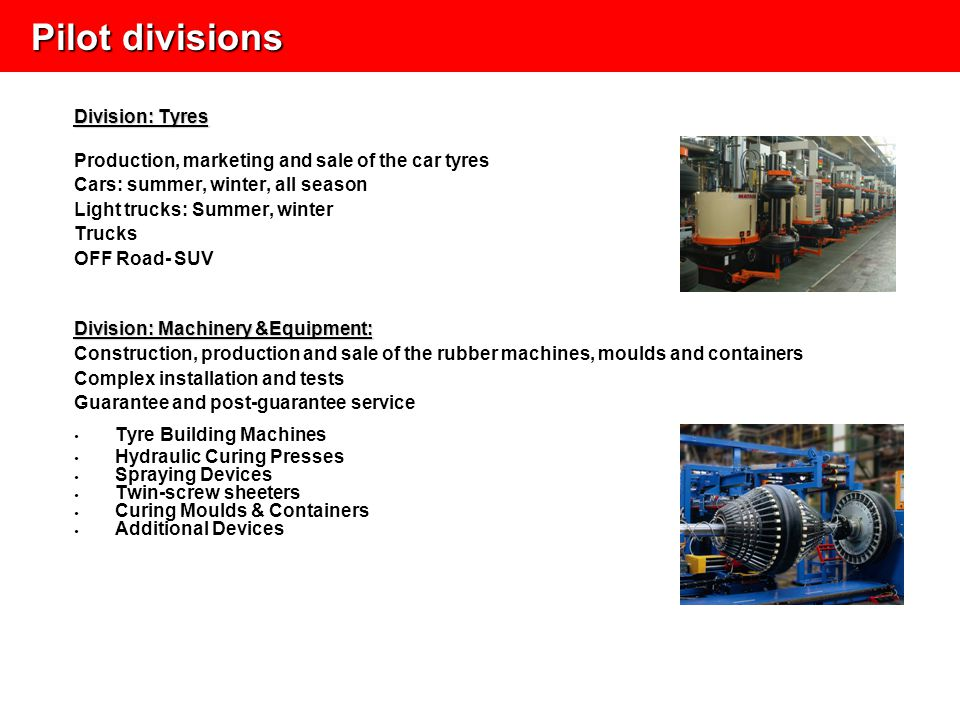 Division: Tyres Production, marketing and sale of the car tyres Cars: summer, winter, all season Light trucks: Summer, winter Trucks OFF Road- SUV Division: Machinery &Equipment: Construction, production and sale of the rubber machines, moulds and containers Complex installation and tests Guarantee and post-guarantee service Tyre Building Machines Hydraulic Curing Presses Spraying Devices Twin-screw sheeters Curing Moulds & Containers Additional Devices Pilot divisions Pilot divisions
