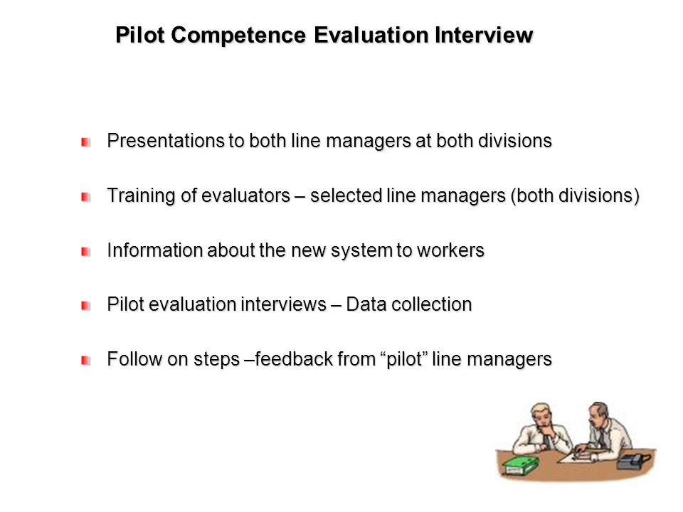 Pilot Competence Evaluation Interview Presentations to both line managers at both divisions Training of evaluators – selected line managers (both divisions) Information about the new system to workers Pilot evaluation interviews – Data collection Follow on steps –feedback from pilot line managers