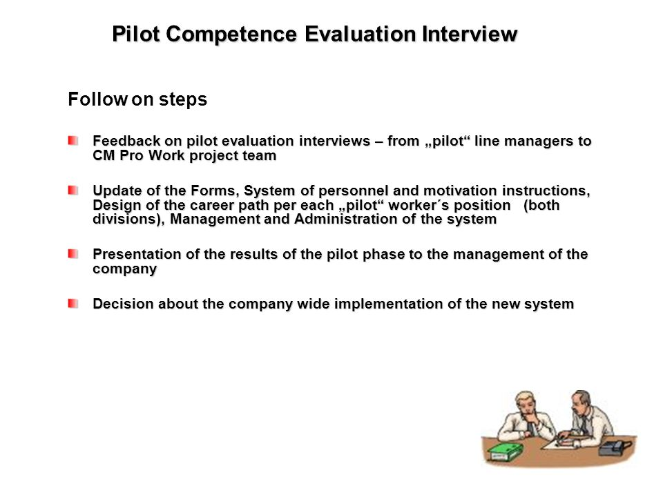 "Pilot Competence Evaluation Interview Follow on steps Feedback on pilot evaluation interviews – from ""pilot line managers to CM Pro Work project team Update of the Forms, System of personnel and motivation instructions, Design of the career path per each ""pilot worker´s position (both divisions), Management and Administration of the system Presentation of the results of the pilot phase to the management of the company Decision about the company wide implementation of the new system"