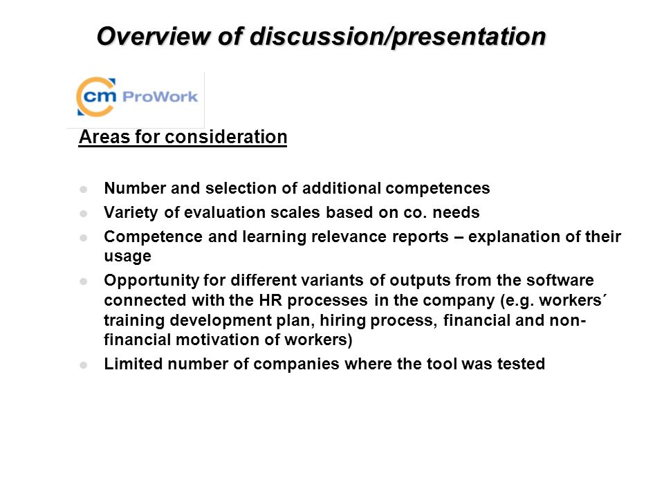 Overview of discussion/presentation Implementation of the CM Pro Work Tool in Matador Strengths l Development of the support materials: particularly definition of personnel and motivation decisions, career paths, handbooks for evaluator and evaluated employee – their practical implementation in the management work and HR processes l Testing the tool with the sample of workers and line managers and getting the feedback from them pilot interviews l Interest of Matador top management to implement the principles of the CM Pro Work through the whole Pneu Division