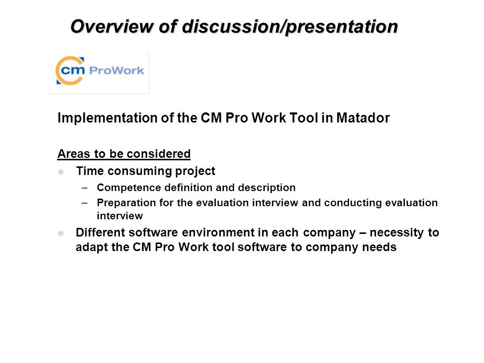 Overview of discussion/presentation Implementation of the CM Pro Work Tool in Matador Areas to be considered l Time consuming project –Competence definition and description –Preparation for the evaluation interview and conducting evaluation interview l Different software environment in each company – necessity to adapt the CM Pro Work tool software to company needs