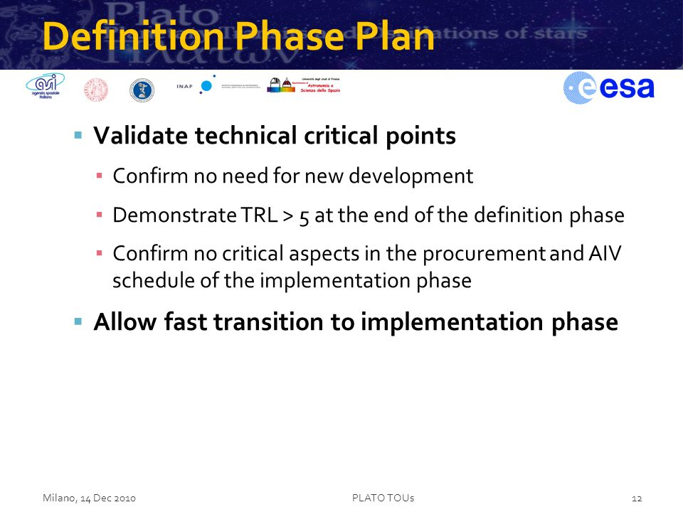 Definition Phase Plan  Validate technical critical points ▪ Confirm no need for new development ▪ Demonstrate TRL > 5 at the end of the definition phase ▪ Confirm no critical aspects in the procurement and AIV schedule of the implementation phase  Allow fast transition to implementation phase Milano, 14 Dec 2010PLATO TOUs12
