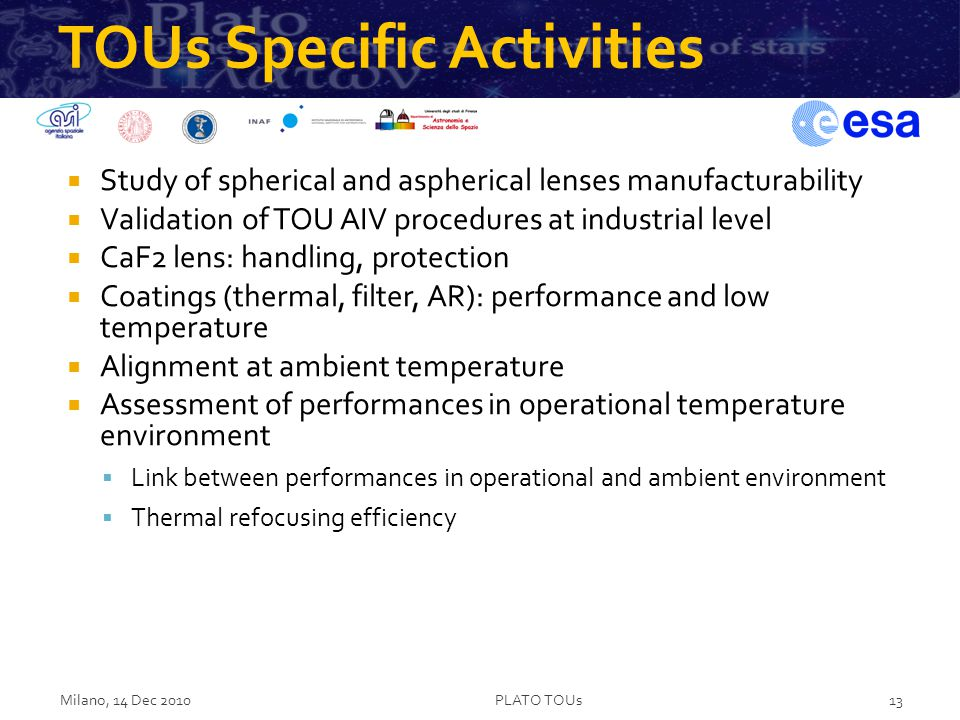TOUs Specific Activities  Study of spherical and aspherical lenses manufacturability  Validation of TOU AIV procedures at industrial level  CaF2 lens: handling, protection  Coatings (thermal, filter, AR): performance and low temperature  Alignment at ambient temperature  Assessment of performances in operational temperature environment  Link between performances in operational and ambient environment  Thermal refocusing efficiency Milano, 14 Dec 2010PLATO TOUs13