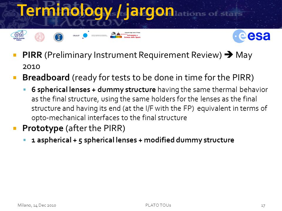 Terminology / jargon  PIRR (Preliminary Instrument Requirement Review)  May 2010  Breadboard (ready for tests to be done in time for the PIRR)  6 spherical lenses + dummy structure having the same thermal behavior as the final structure, using the same holders for the lenses as the final structure and having its end (at the I/F with the FP) equivalent in terms of opto-mechanical interfaces to the final structure  Prototype (after the PIRR)  1 aspherical + 5 spherical lenses + modified dummy structure Milano, 14 Dec 2010PLATO TOUs17